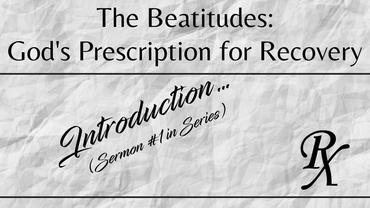 The Beatitudes: God's Prescription for Recovery (Sermon #1 in the series)