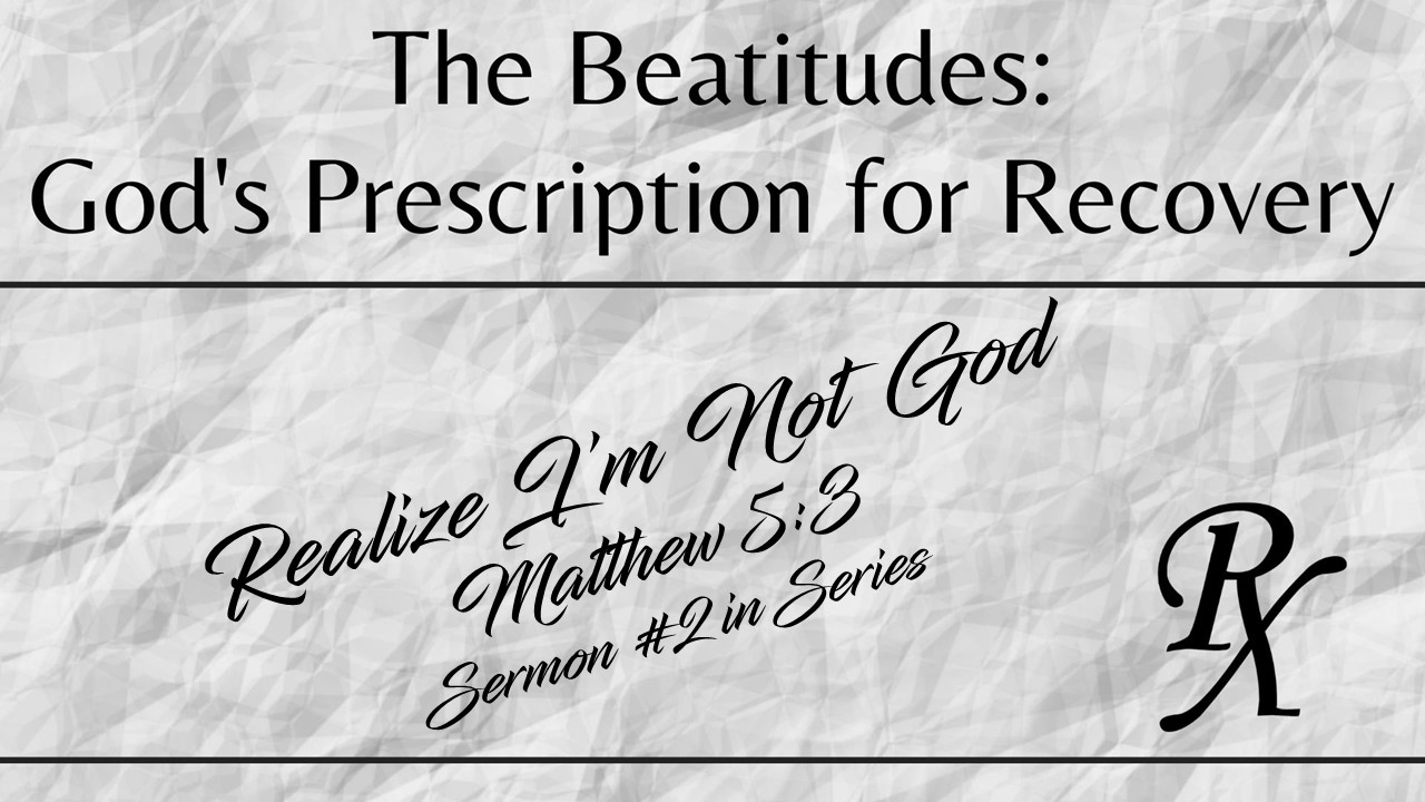 Realize I'm Not God – The Beatitudes: God's Prescription for Recovery (Sermon #2 in the series)